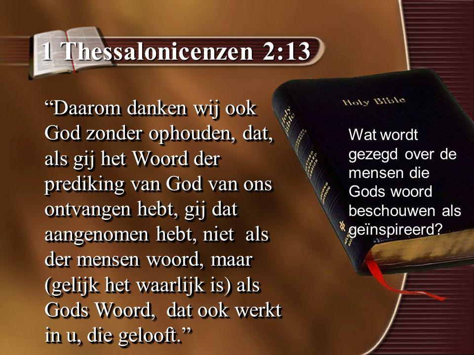 1 Thessalonicenzen 2:13 Daarom danken wij ook God zonder ophouden, dat, als gij het Woord der prediking van God van ons ontvangen hebt, gij dat aangenomen hebt, niet als der mensen woord, maar (gelijk het waarlijk is) als Gods Woord, dat ook werkt in u, die gelooft. Wat wordt gezegd over de mensen die Gods woord beschouwen als geïnspireerd?