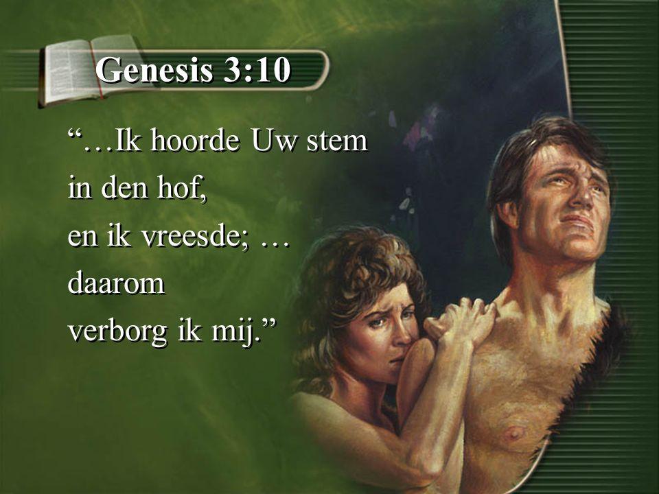 Genesis 3:10 …Ik hoorde Uw stem in den hof, en ik vreesde; … daarom verborg ik mij. …Ik hoorde Uw stem in den hof, en ik vreesde; … daarom verborg ik mij.