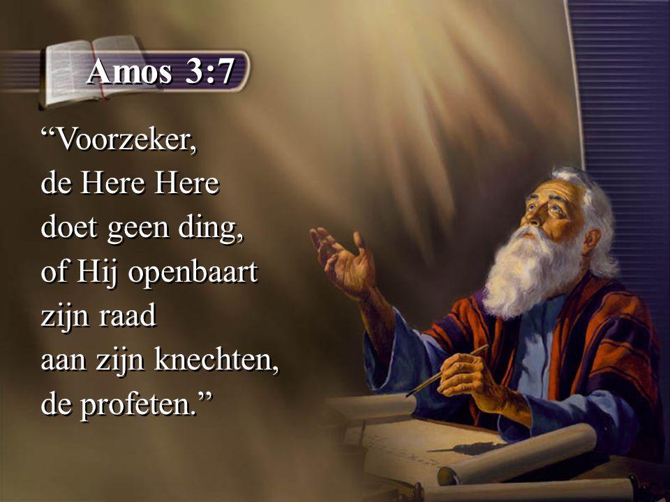 Amos 3:7 Voorzeker, de Here Here doet geen ding, of Hij openbaart zijn raad aan zijn knechten, de profeten. Voorzeker, de Here Here doet geen ding, of Hij openbaart zijn raad aan zijn knechten, de profeten.