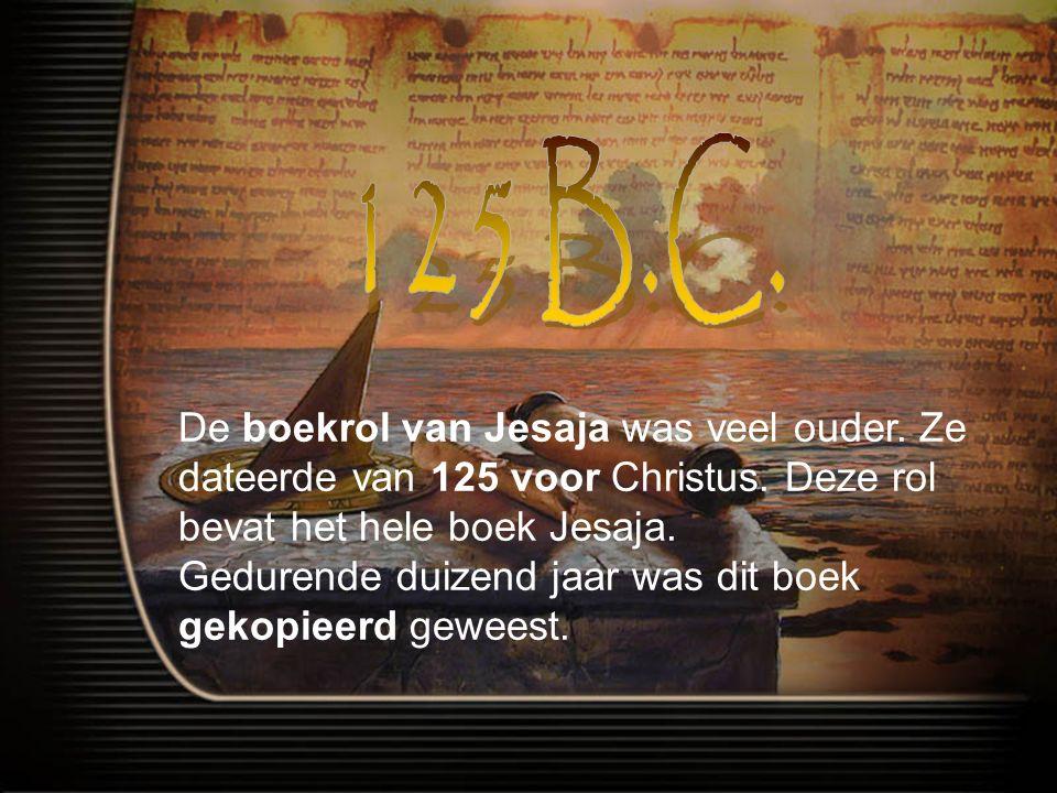 De boekrol van Jesaja was veel ouder.Ze dateerde van 125 voor Christus.