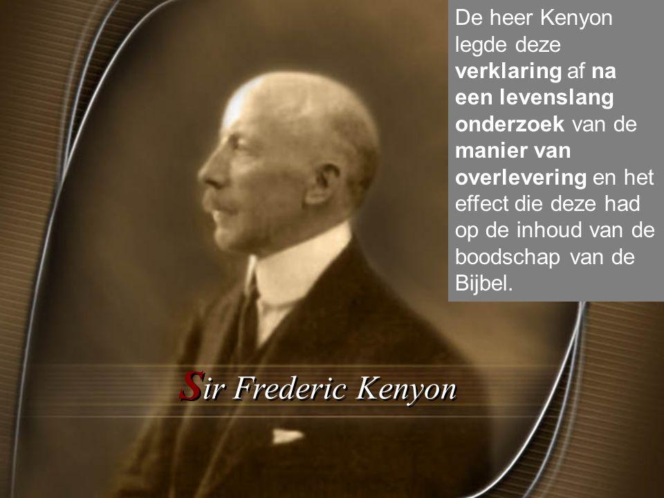 S ir Frederic Kenyon De heer Kenyon legde deze verklaring af na een levenslang onderzoek van de manier van overlevering en het effect die deze had op de inhoud van de boodschap van de Bijbel.