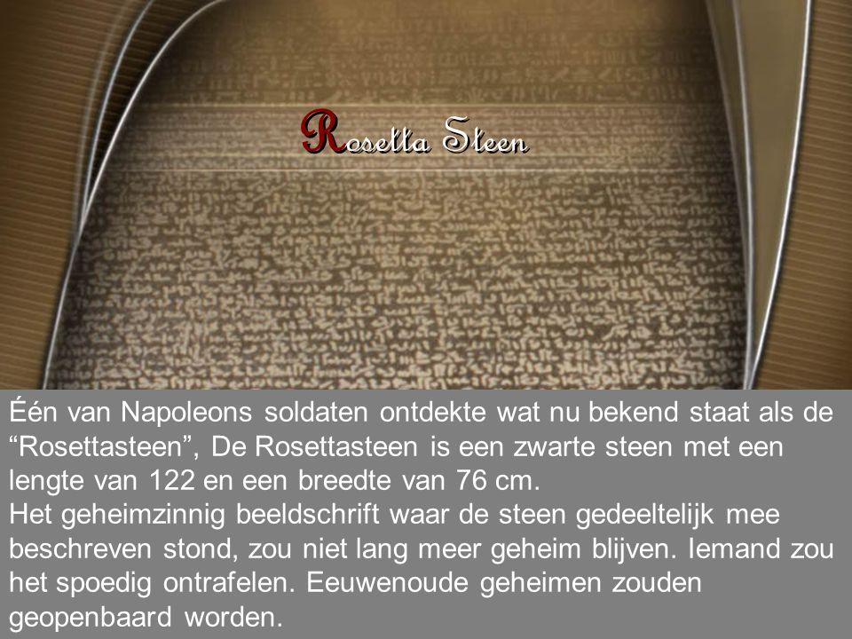 R osetta Steen Één van Napoleons soldaten ontdekte wat nu bekend staat als de Rosettasteen , De Rosettasteen is een zwarte steen met een lengte van 122 en een breedte van 76 cm.