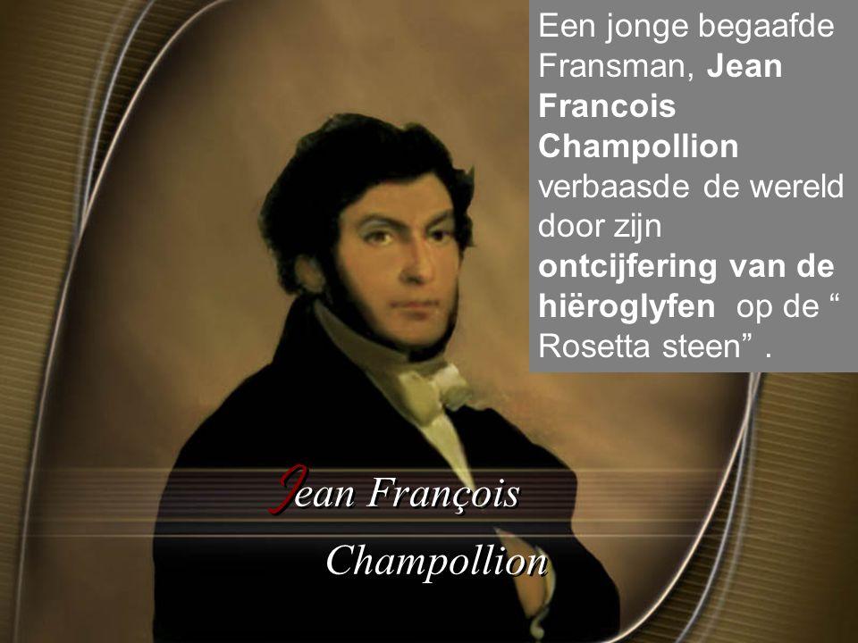 J ean François Champollion Een jonge begaafde Fransman, Jean Francois Champollion verbaasde de wereld door zijn ontcijfering van de hiëroglyfen op de Rosetta steen .