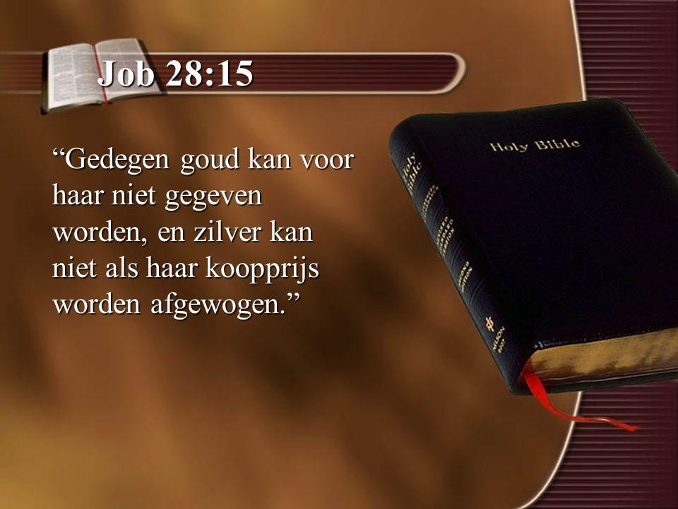 Job 28:15 Gedegen goud kan voor haar niet gegeven worden, en zilver kan niet als haar koopprijs worden afgewogen.