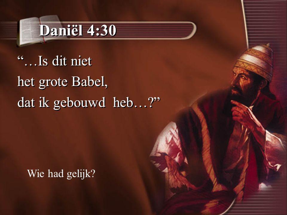 Daniël 4:30 …Is dit niet het grote Babel, dat ik gebouwd heb…? …Is dit niet het grote Babel, dat ik gebouwd heb…? Wie had gelijk?