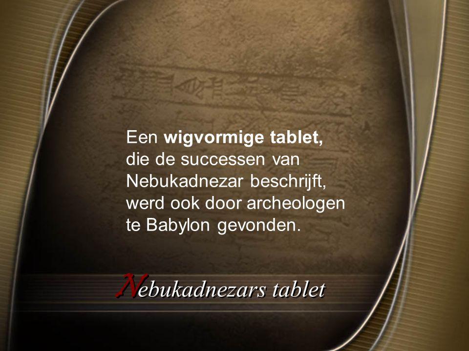 N ebukadnezars tablet Een wigvormige tablet, die de successen van Nebukadnezar beschrijft, werd ook door archeologen te Babylon gevonden.
