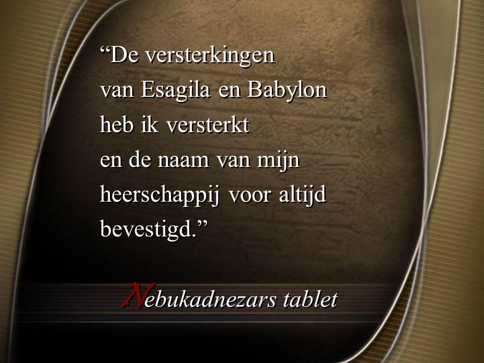 N ebukadnezars tablet De versterkingen van Esagila en Babylon heb ik versterkt en de naam van mijn heerschappij voor altijd bevestigd. De versterkingen van Esagila en Babylon heb ik versterkt en de naam van mijn heerschappij voor altijd bevestigd.
