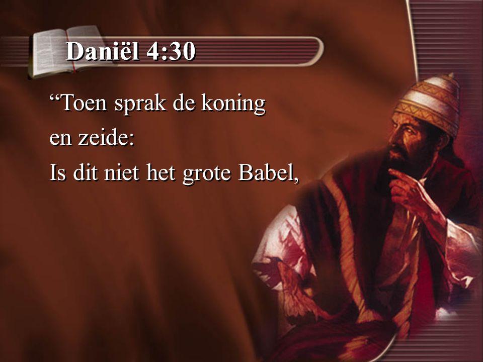 Daniël 4:30 Toen sprak de koning en zeide: Is dit niet het grote Babel, Toen sprak de koning en zeide: Is dit niet het grote Babel,