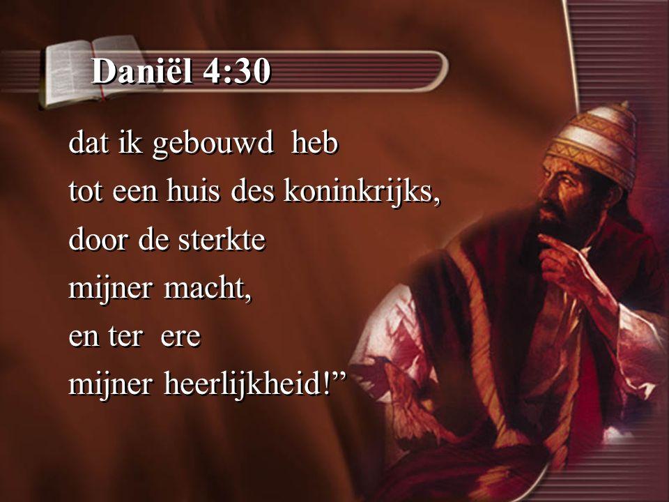 Daniël 4:30 dat ik gebouwd heb tot een huis des koninkrijks, door de sterkte mijner macht, en ter ere mijner heerlijkheid! dat ik gebouwd heb tot een huis des koninkrijks, door de sterkte mijner macht, en ter ere mijner heerlijkheid!