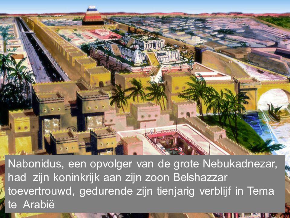Nabonidus, een opvolger van de grote Nebukadnezar, had zijn koninkrijk aan zijn zoon Belshazzar toevertrouwd, gedurende zijn tienjarig verblijf in Tema te Arabië