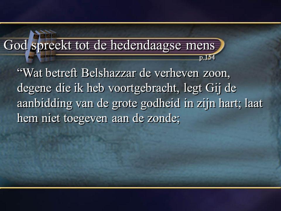 God spreekt tot de hedendaagse mens p.154 Wat betreft Belshazzar de verheven zoon, degene die ik heb voortgebracht, legt Gij de aanbidding van de grote godheid in zijn hart; laat hem niet toegeven aan de zonde;