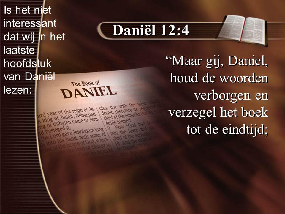 Daniël 12:4 Maar gij, Daniel, houd de woorden verborgen en verzegel het boek tot de eindtijd; Is het niet interessant dat wij in het laatste hoofdstuk van Daniël lezen: