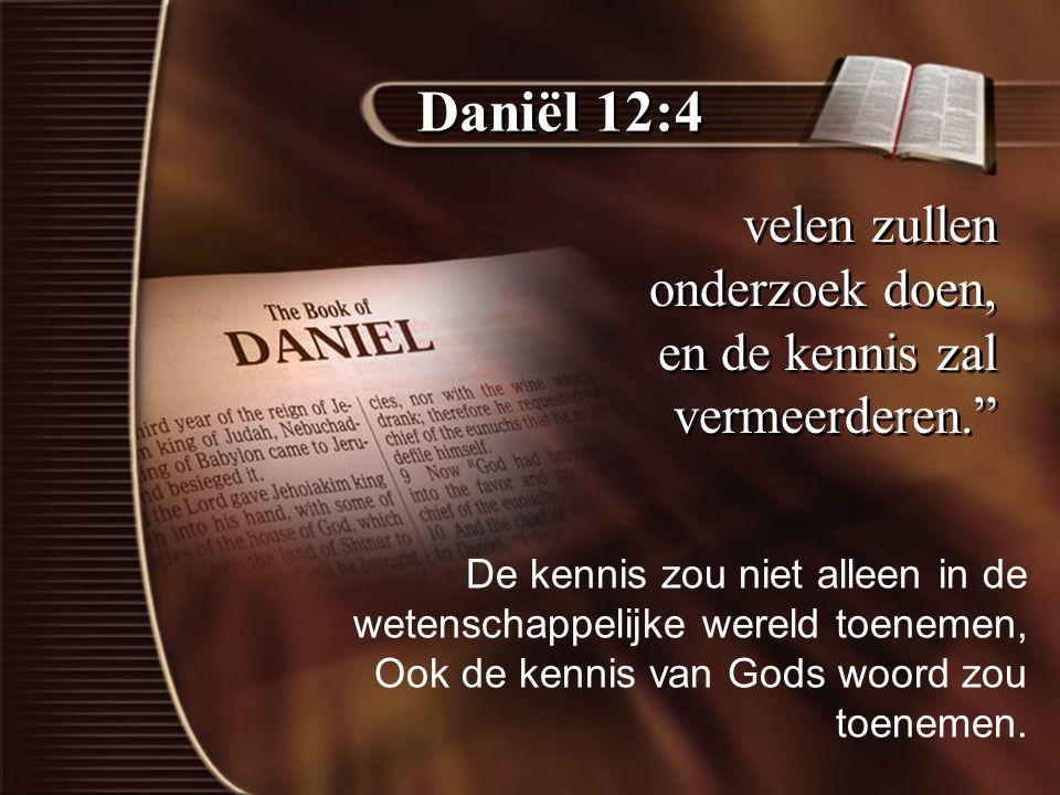 Daniël 12:4 velen zullen onderzoek doen, en de kennis zal vermeerderen. De kennis zou niet alleen in de wetenschappelijke wereld toenemen, Ook de kennis van Gods woord zou toenemen.