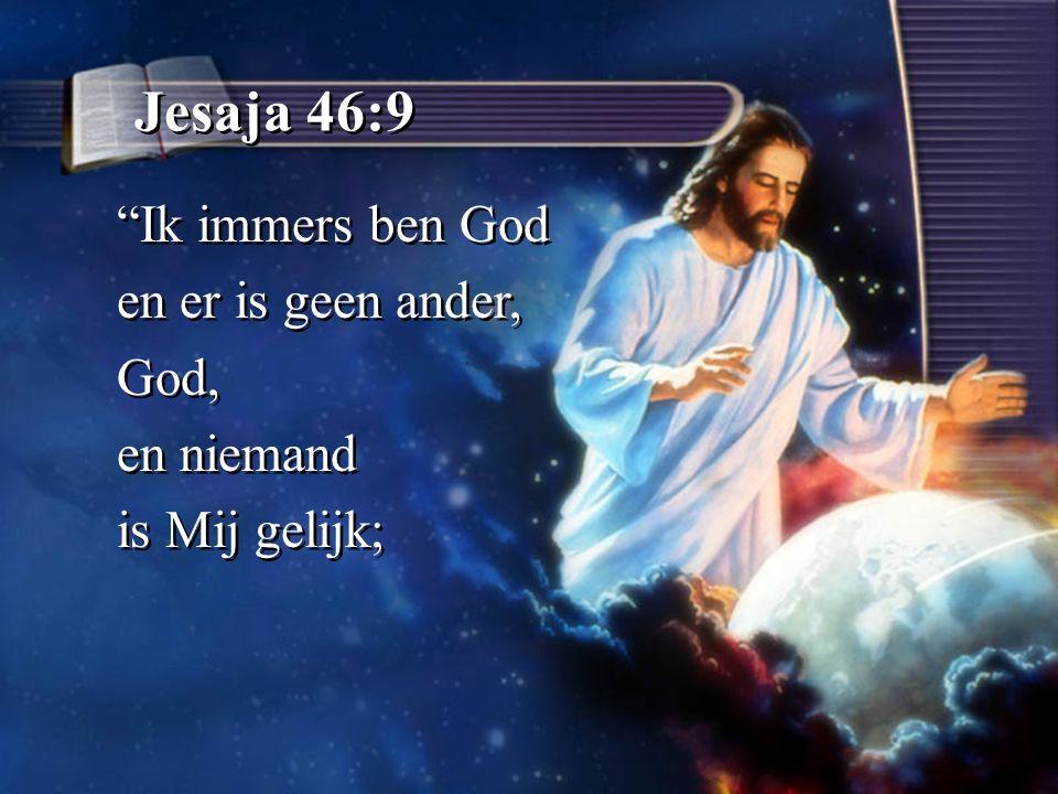 Jesaja 46:9 Ik immers ben God en er is geen ander, God, en niemand is Mij gelijk; Ik immers ben God en er is geen ander, God, en niemand is Mij gelijk;
