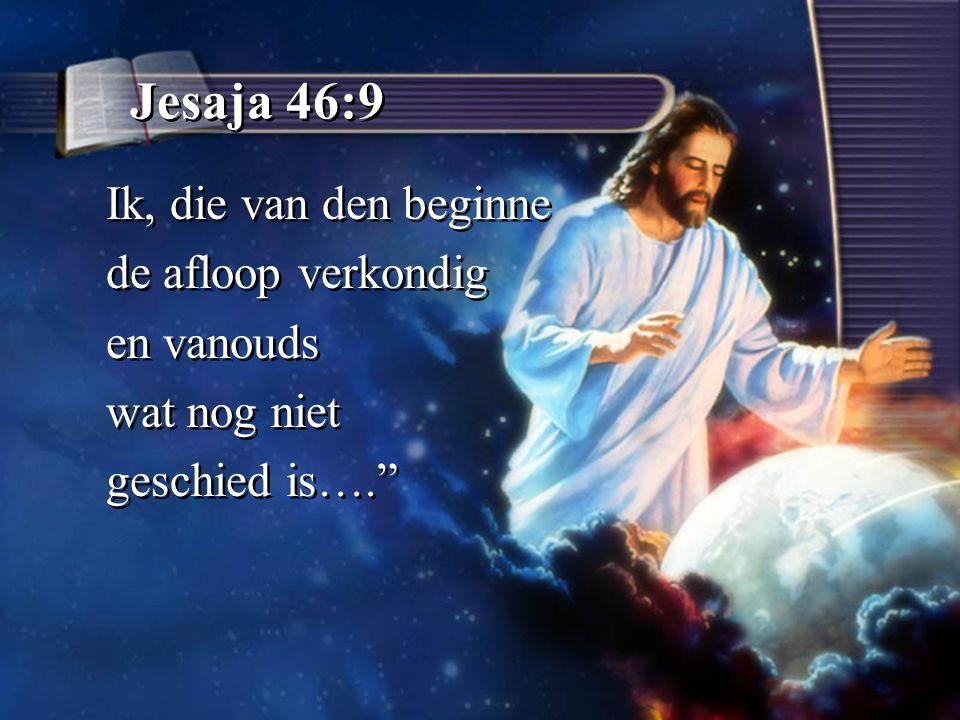Jesaja 46:9 Ik, die van den beginne de afloop verkondig en vanouds wat nog niet geschied is…. Ik, die van den beginne de afloop verkondig en vanouds wat nog niet geschied is….