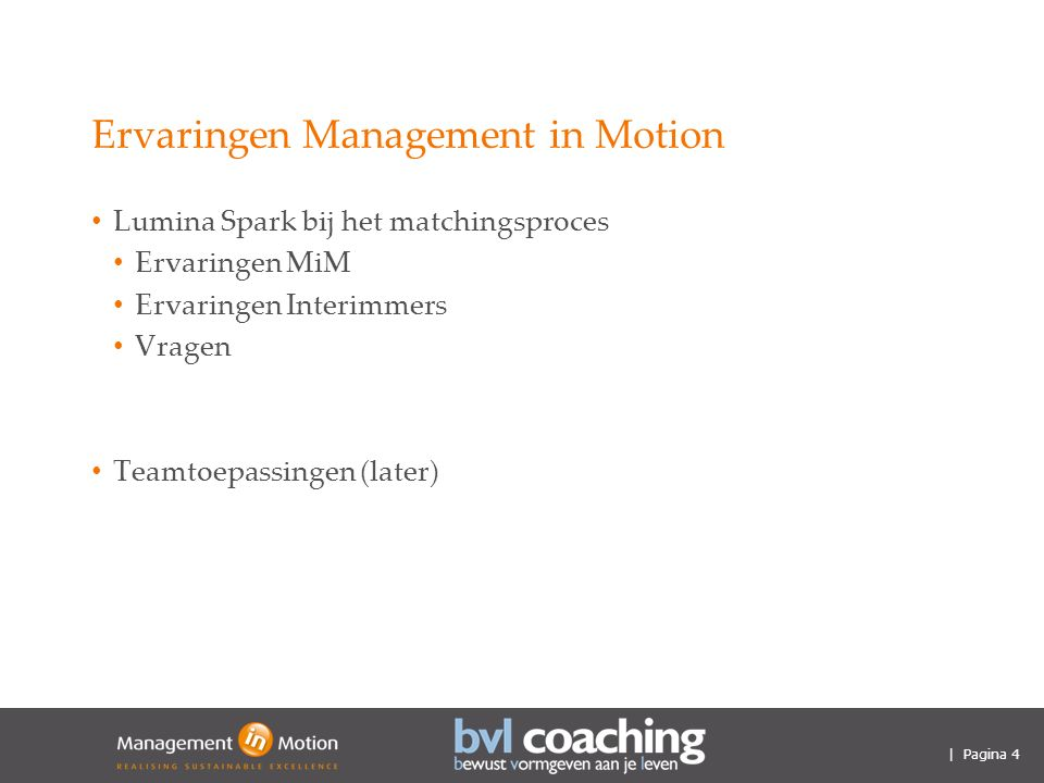 | Pagina 4 Ervaringen Management in Motion Lumina Spark bij het matchingsproces Ervaringen MiM Ervaringen Interimmers Vragen Teamtoepassingen (later)