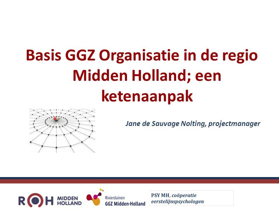 Basis GGZ Organisatie in de regio Midden Holland; een ketenaanpak Jane de Sauvage Nolting, projectmanager