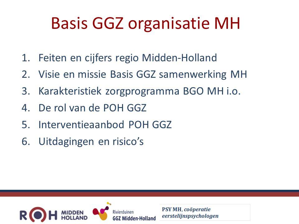 Basis GGZ organisatie MH 1.Feiten en cijfers regio Midden-Holland 2.Visie en missie Basis GGZ samenwerking MH 3.Karakteristiek zorgprogramma BGO MH i.o.