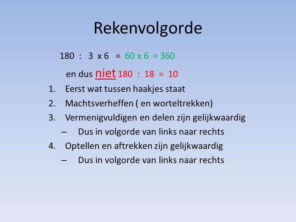 Rekenvolgorde 180 : 3 x 6 = 60 x 6 = 360 en dus niet 180 : 18 = 10 1.Eerst wat tussen haakjes staat 2.Machtsverheffen ( en worteltrekken) 3.Vermenigvu