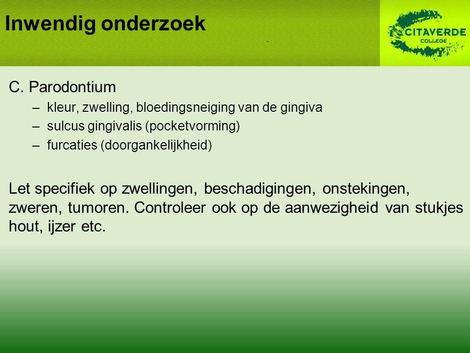 C. Parodontium –kleur, zwelling, bloedingsneiging van de gingiva –sulcus gingivalis (pocketvorming) –furcaties (doorgankelijkheid) Let specifiek op zw