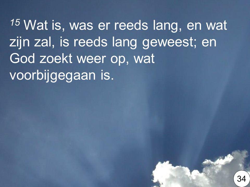 15 Wat is, was er reeds lang, en wat zijn zal, is reeds lang geweest; en God zoekt weer op, wat voorbijgegaan is.