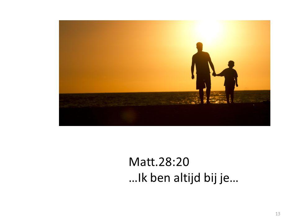 13 Matt.28:20 …Ik ben altijd bij je…