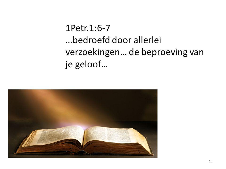 15 1Petr.1:6-7 …bedroefd door allerlei verzoekingen… de beproeving van je geloof…