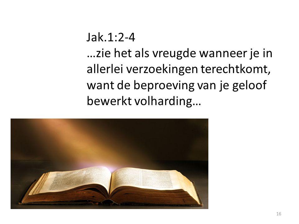 16 Jak.1:2-4 …zie het als vreugde wanneer je in allerlei verzoekingen terechtkomt, want de beproeving van je geloof bewerkt volharding…