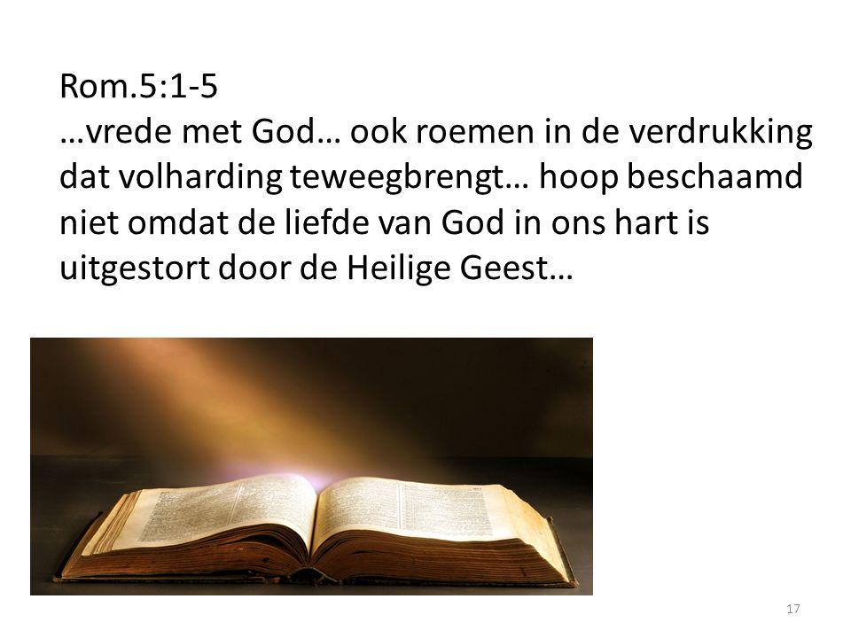 17 Rom.5:1-5 …vrede met God… ook roemen in de verdrukking dat volharding teweegbrengt… hoop beschaamd niet omdat de liefde van God in ons hart is uitgestort door de Heilige Geest…