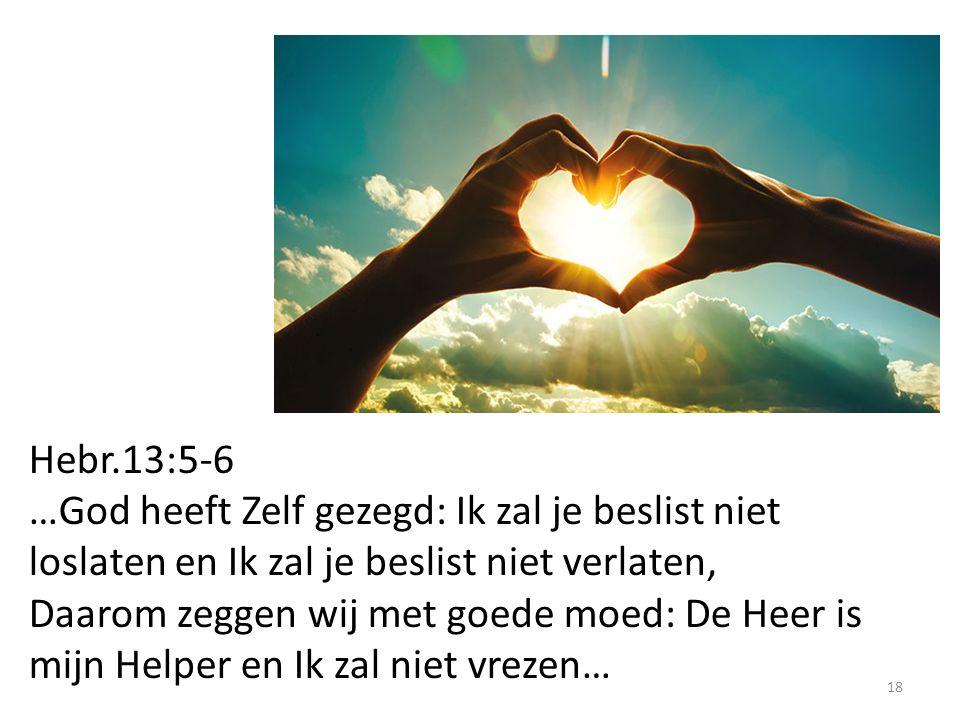 18 Hebr.13:5-6 …God heeft Zelf gezegd: Ik zal je beslist niet loslaten en Ik zal je beslist niet verlaten, Daarom zeggen wij met goede moed: De Heer is mijn Helper en Ik zal niet vrezen…