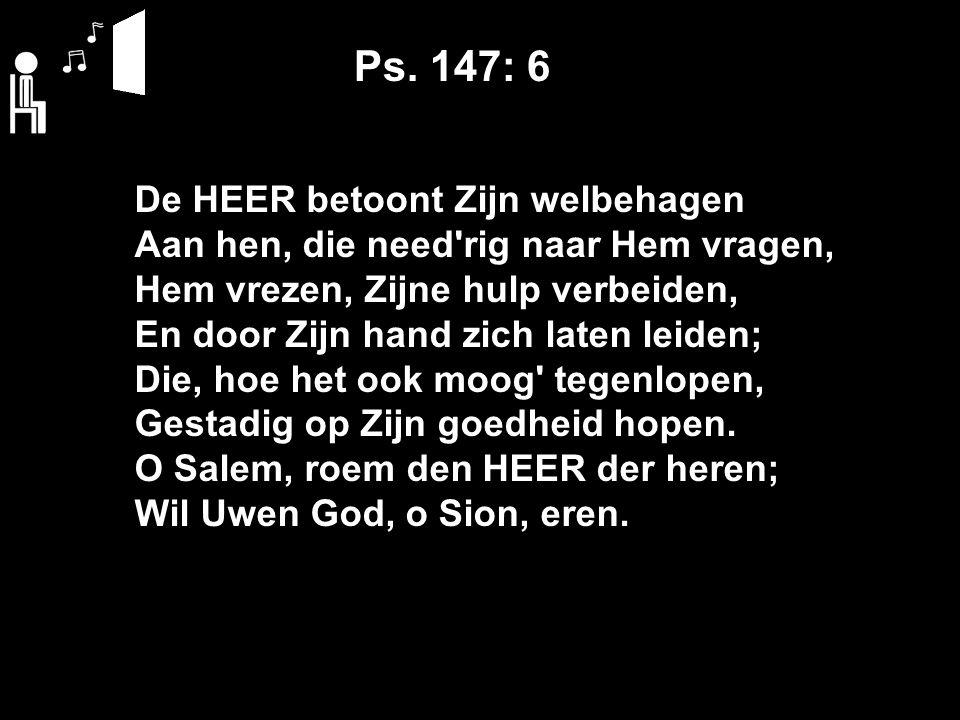 Ps. 147: 6 De HEER betoont Zijn welbehagen Aan hen, die need'rig naar Hem vragen, Hem vrezen, Zijne hulp verbeiden, En door Zijn hand zich laten leide