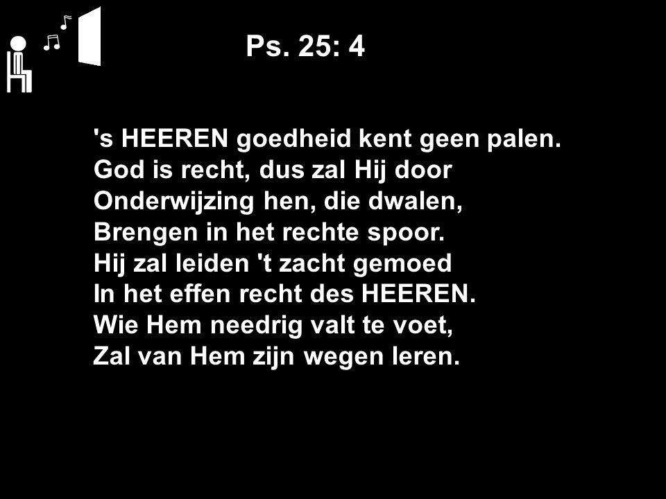 Ps. 25: 4 's HEEREN goedheid kent geen palen. God is recht, dus zal Hij door Onderwijzing hen, die dwalen, Brengen in het rechte spoor. Hij zal leiden