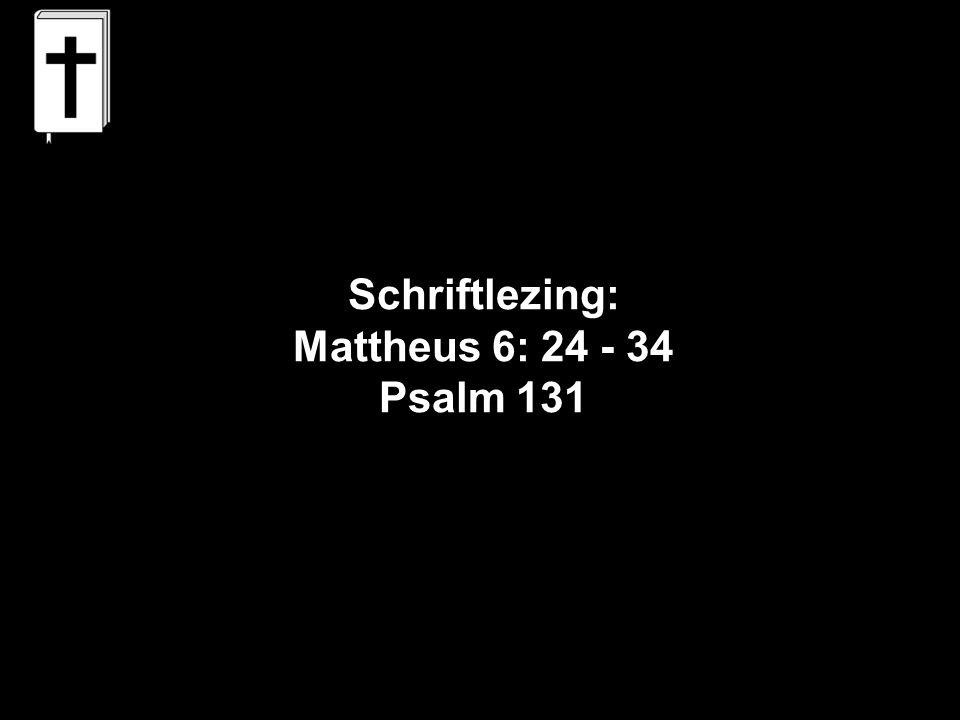 Schriftlezing: Mattheus 6: 24 - 34 Psalm 131