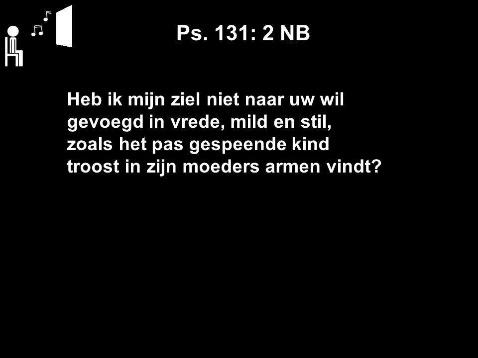 Ps. 131: 2 NB Heb ik mijn ziel niet naar uw wil gevoegd in vrede, mild en stil, zoals het pas gespeende kind troost in zijn moeders armen vindt?
