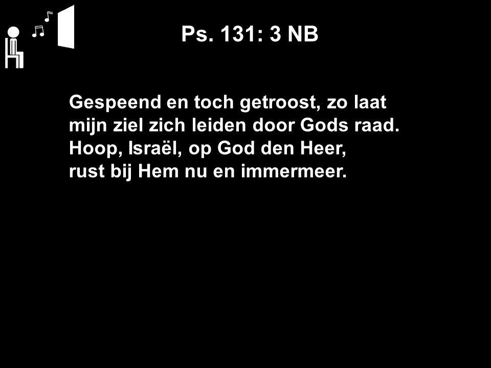Ps. 131: 3 NB Gespeend en toch getroost, zo laat mijn ziel zich leiden door Gods raad. Hoop, Israël, op God den Heer, rust bij Hem nu en immermeer.