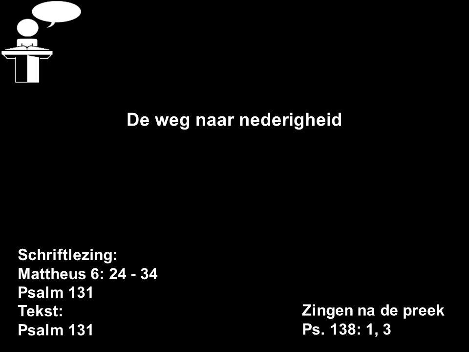 Schriftlezing: Mattheus 6: 24 - 34 Psalm 131 Tekst: Psalm 131 De weg naar nederigheid Zingen na de preek Ps.
