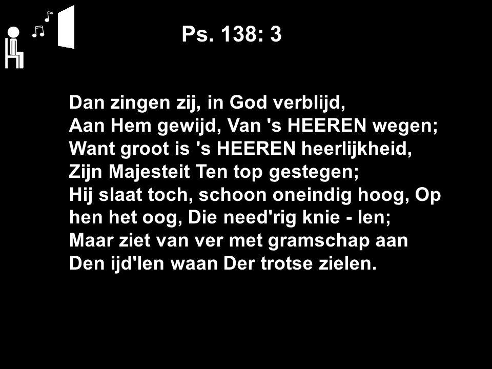 Ps. 138: 3 Dan zingen zij, in God verblijd, Aan Hem gewijd, Van 's HEEREN wegen; Want groot is 's HEEREN heerlijkheid, Zijn Majesteit Ten top gestegen