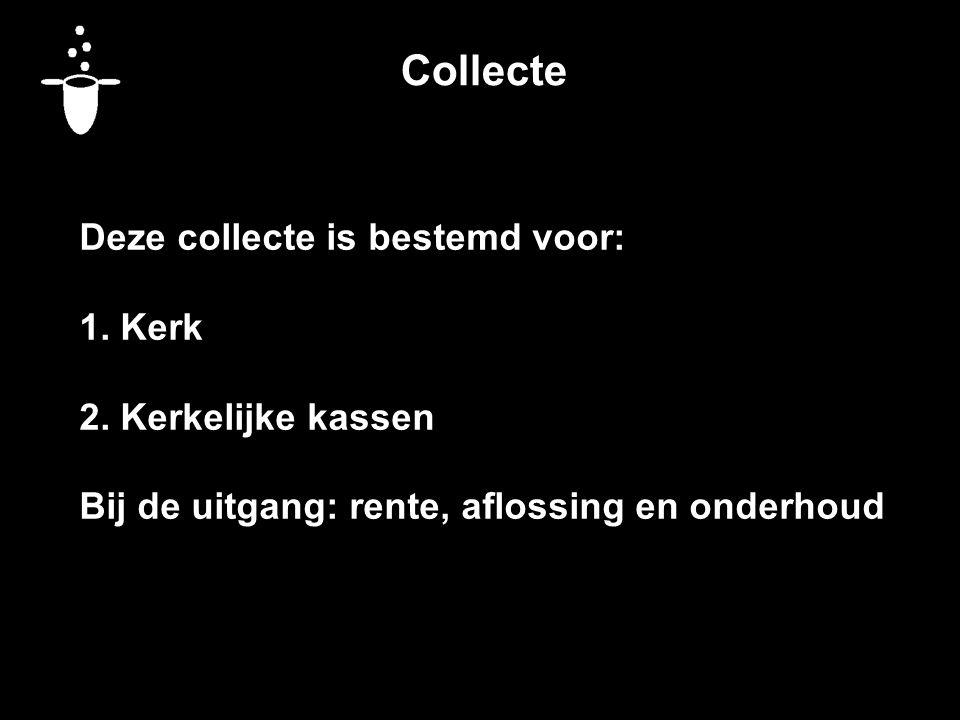 Collecte Deze collecte is bestemd voor: 1. Kerk 2. Kerkelijke kassen Bij de uitgang: rente, aflossing en onderhoud