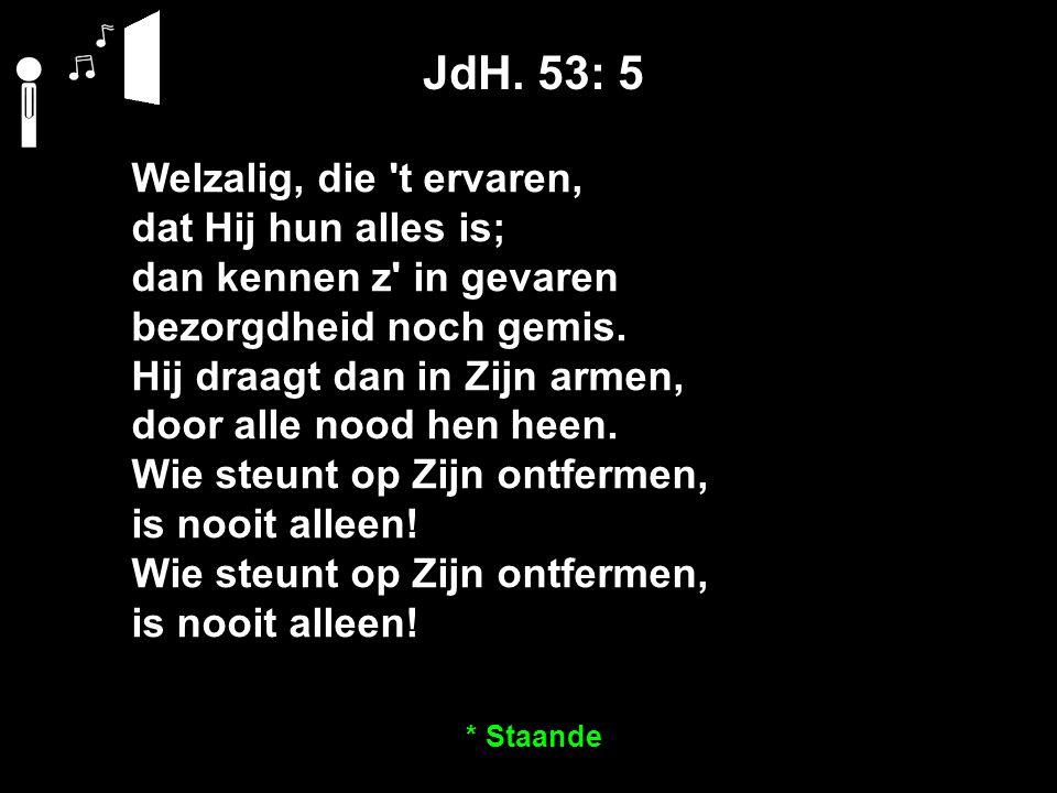 JdH. 53: 5 Welzalig, die 't ervaren, dat Hij hun alles is; dan kennen z' in gevaren bezorgdheid noch gemis. Hij draagt dan in Zijn armen, door alle no