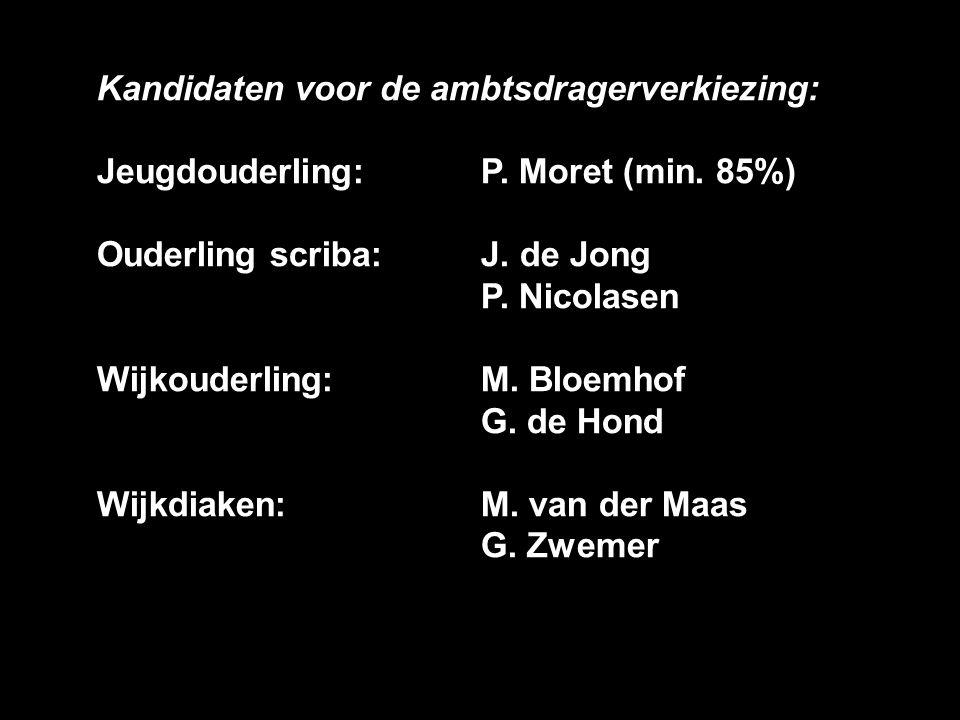Kandidaten voor de ambtsdragerverkiezing: Jeugdouderling:P. Moret (min. 85%) Ouderling scriba: J. de Jong P. Nicolasen Wijkouderling: M. Bloemhof G. d