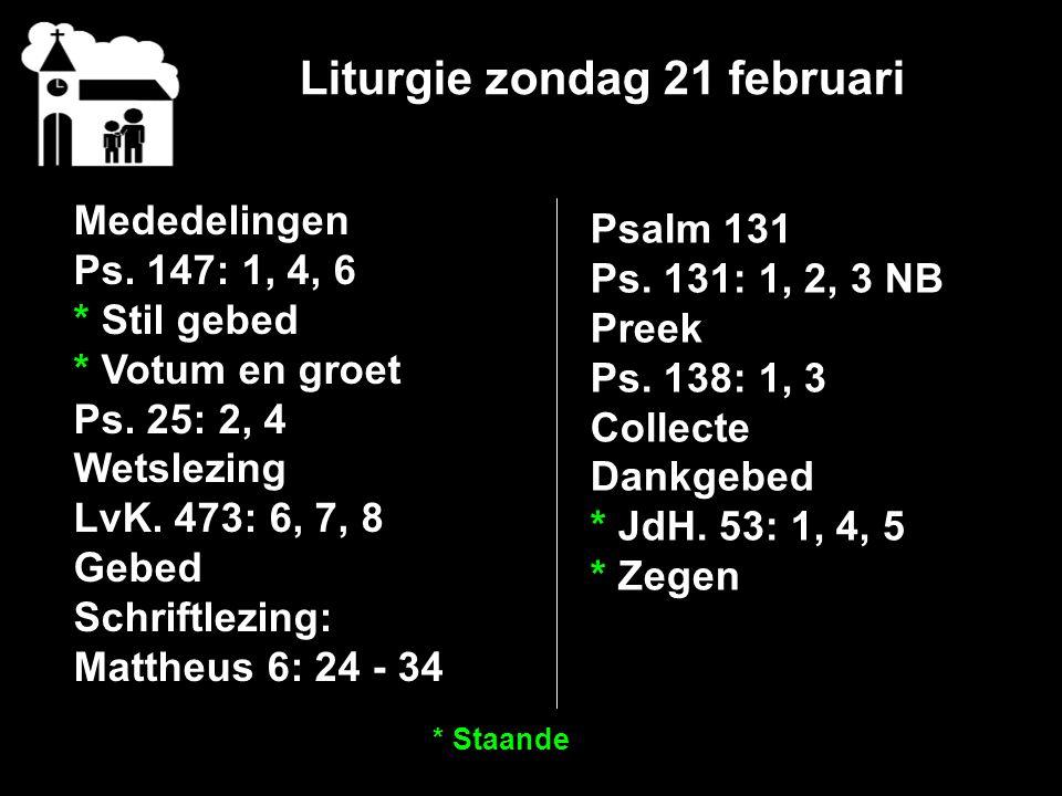 Liturgie zondag 21 februari Mededelingen Ps. 147: 1, 4, 6 * Stil gebed * Votum en groet Ps. 25: 2, 4 Wetslezing LvK. 473: 6, 7, 8 Gebed Schriftlezing: