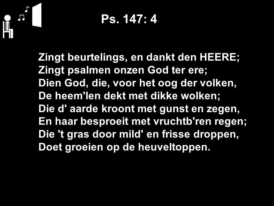 Ps. 147: 4 Zingt beurtelings, en dankt den HEERE; Zingt psalmen onzen God ter ere; Dien God, die, voor het oog der volken, De heem'len dekt met dikke