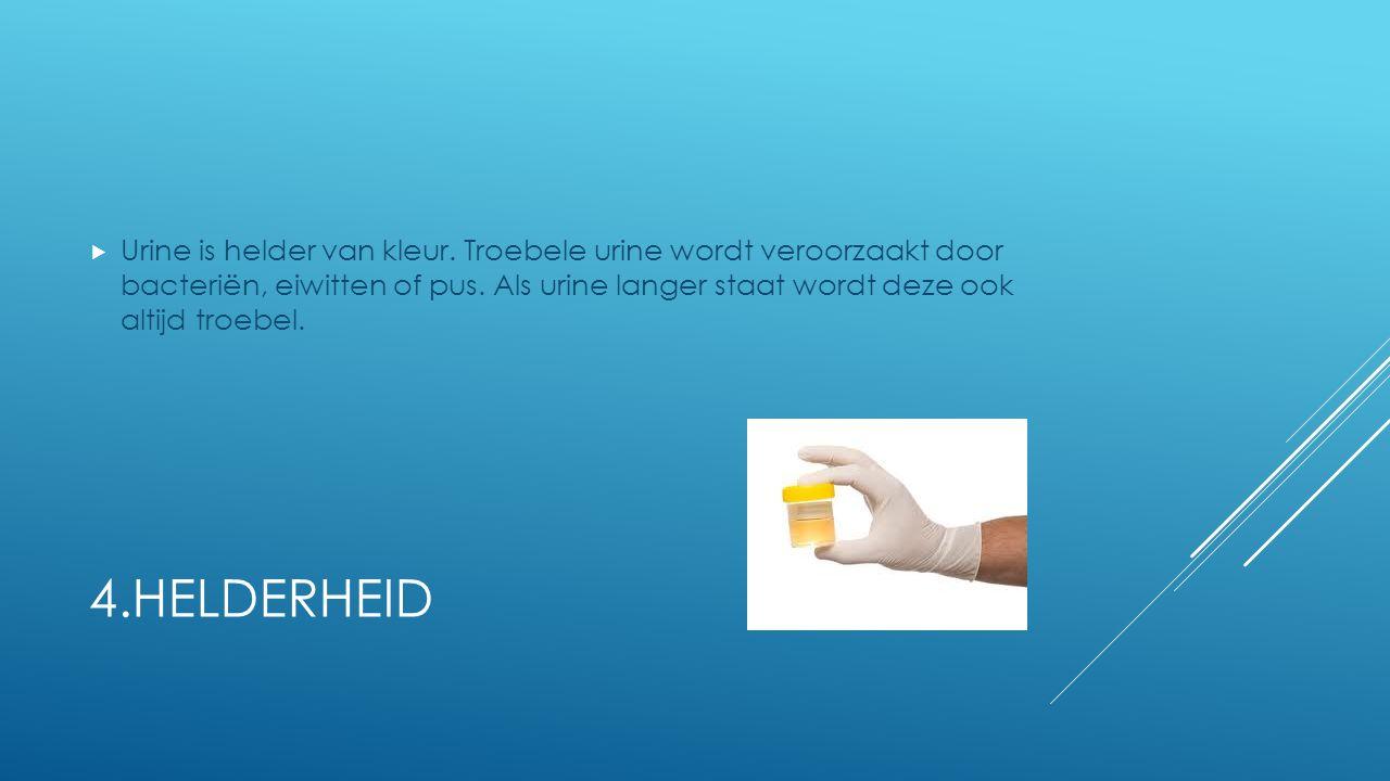 4.HELDERHEID  Urine is helder van kleur. Troebele urine wordt veroorzaakt door bacteriën, eiwitten of pus. Als urine langer staat wordt deze ook alti