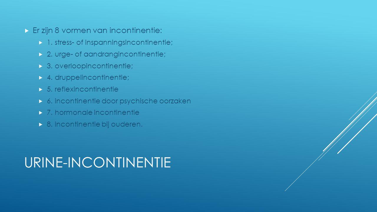 URINE-INCONTINENTIE  Er zijn 8 vormen van incontinentie:  1. stress- of inspanningsincontinentie;  2. urge- of aandrangincontinentie;  3. overloop