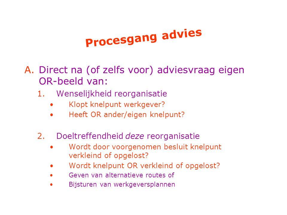 Procesgang advies A.Direct na (of zelfs voor) adviesvraag eigen OR-beeld van: 1.Wenselijkheid reorganisatie Klopt knelpunt werkgever? Heeft OR ander/e