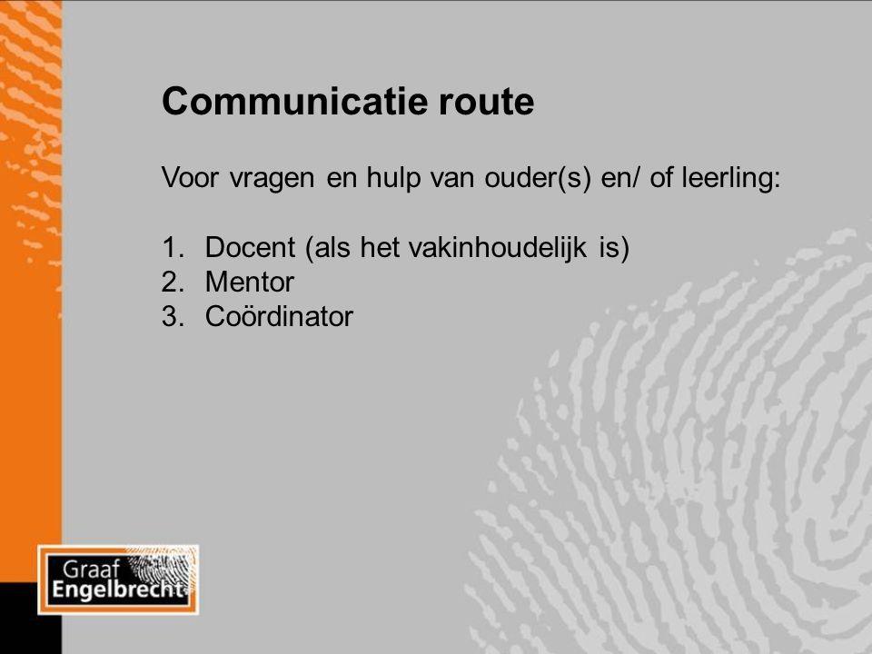 Communicatie route Voor vragen en hulp van ouder(s) en/ of leerling: 1.Docent (als het vakinhoudelijk is) 2.Mentor 3.Coördinator