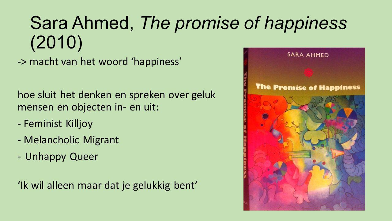 Sara Ahmed, The promise of happiness (2010) -> macht van het woord 'happiness' hoe sluit het denken en spreken over geluk mensen en objecten in- en ui