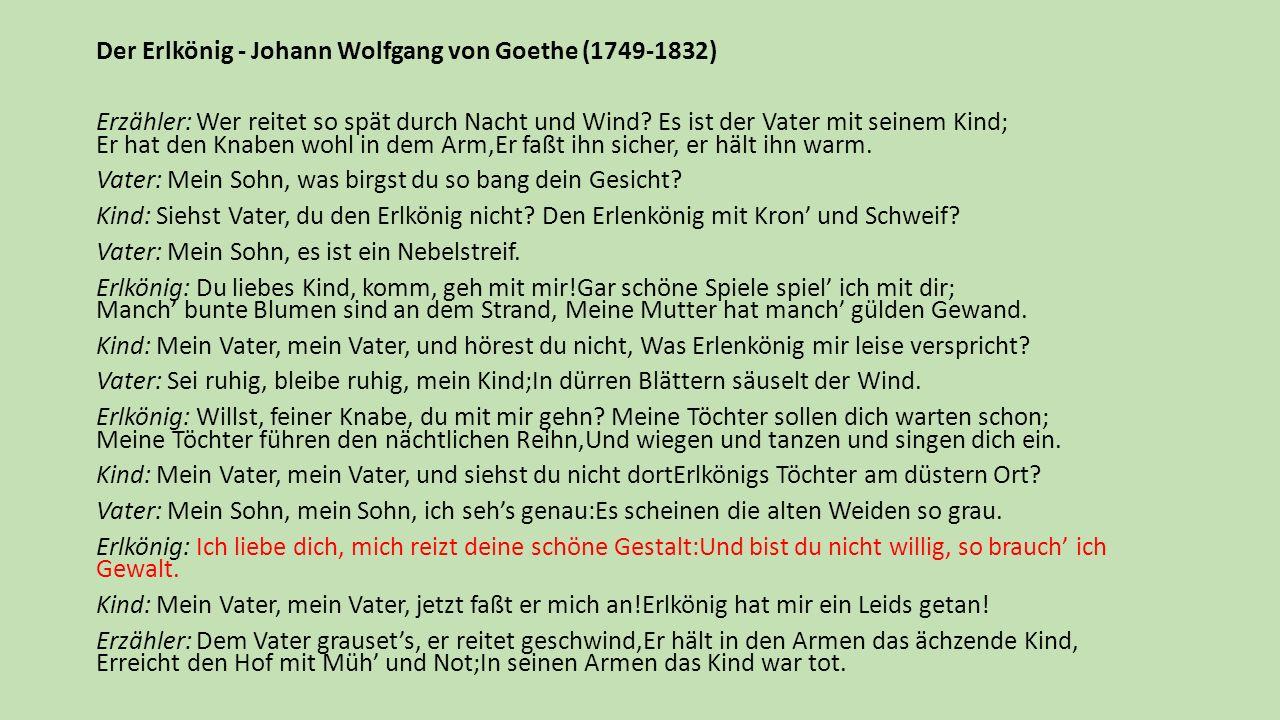 Der Erlkönig - Johann Wolfgang von Goethe (1749-1832) Erzähler: Wer reitet so spät durch Nacht und Wind? Es ist der Vater mit seinem Kind; Er hat den