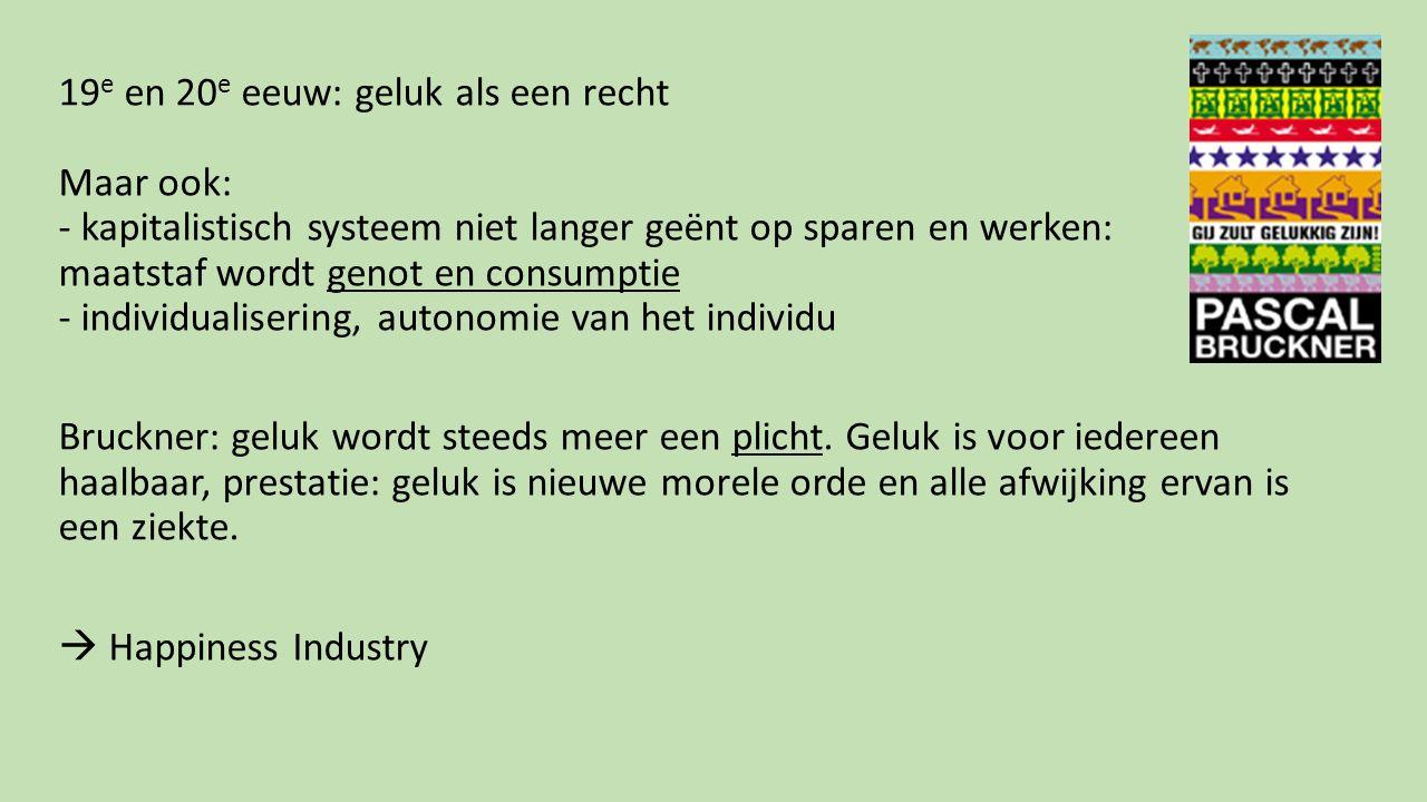 19 e en 20 e eeuw: geluk als een recht Maar ook: - kapitalistisch systeem niet langer geënt op sparen en werken: maatstaf wordt genot en consumptie -