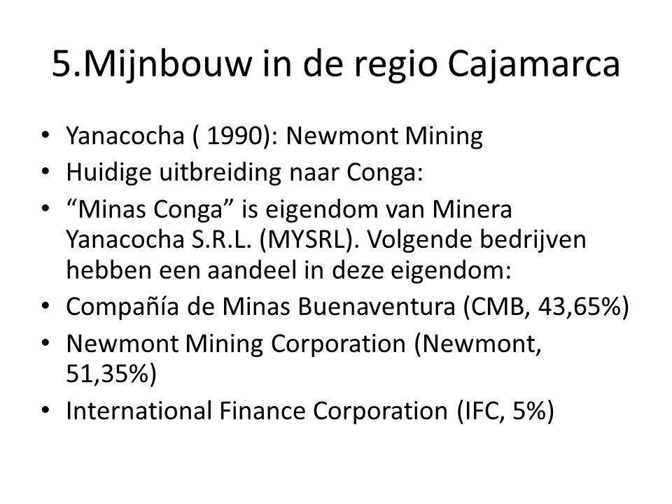 5.Mijnbouw in de regio Cajamarca Yanacocha ( 1990): Newmont Mining Huidige uitbreiding naar Conga: Minas Conga is eigendom van Minera Yanacocha S.R.L.